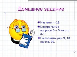 Домашнее задание Изучить п. 23. Контрольные вопросы 3 – 5 на стр. 37. Выполн