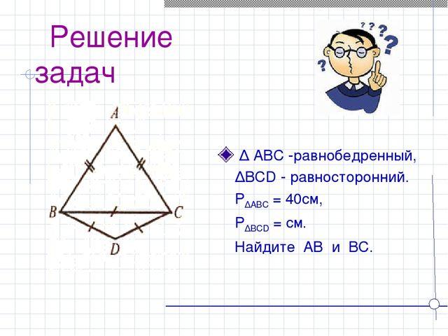 Решение задач ∆ ABC -равнобедренный, ∆BCD - равносторонний. P∆ABC = 40см, P∆...