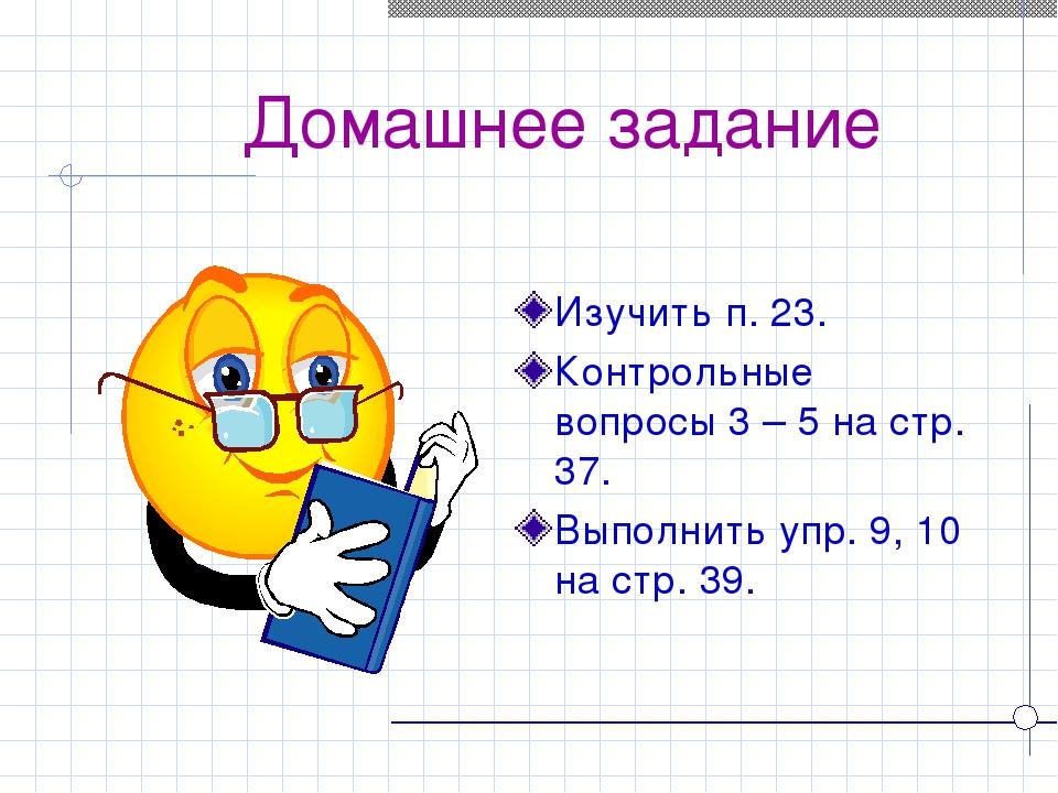 Домашнее задание Изучить п. 23. Контрольные вопросы 3 – 5 на стр. 37. Выполн...