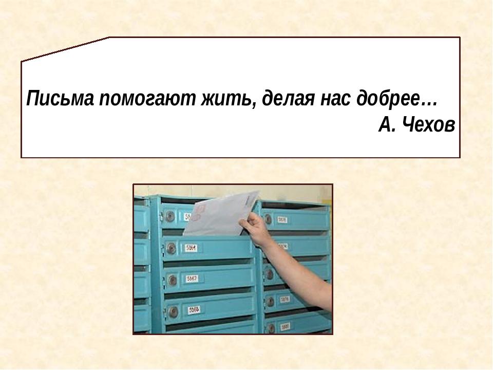 Письма помогают жить, делая нас добрее… А. Чехов