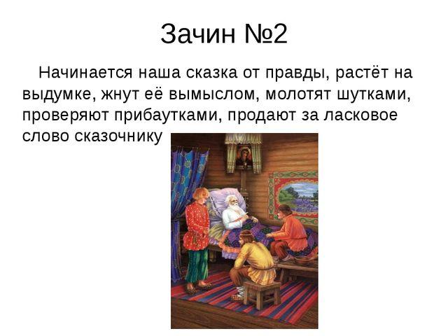 Зачин №2 Начинается наша сказка от правды, растёт на выдумке, жнут её вымысло...
