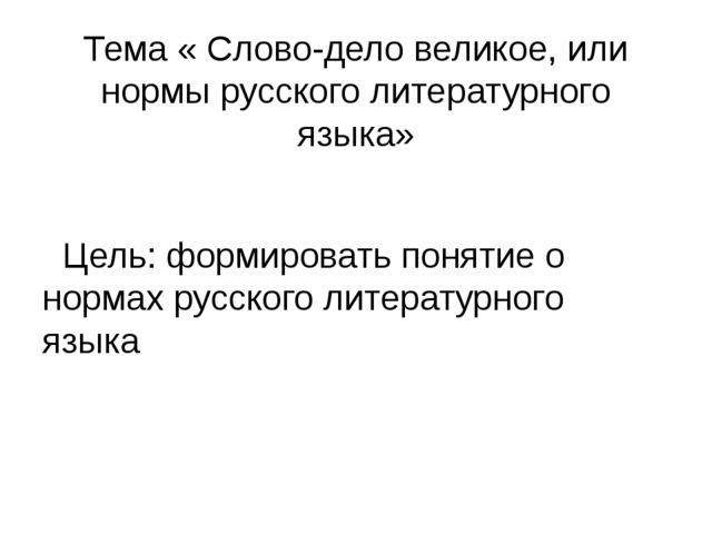 Тема « Слово-дело великое, или нормы русского литературного языка» Цель: форм...