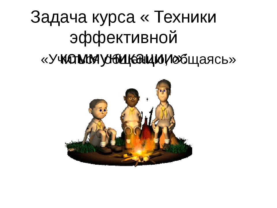Задача курса « Техники эффективной коммуникации»: «Учиться общению, общаясь»