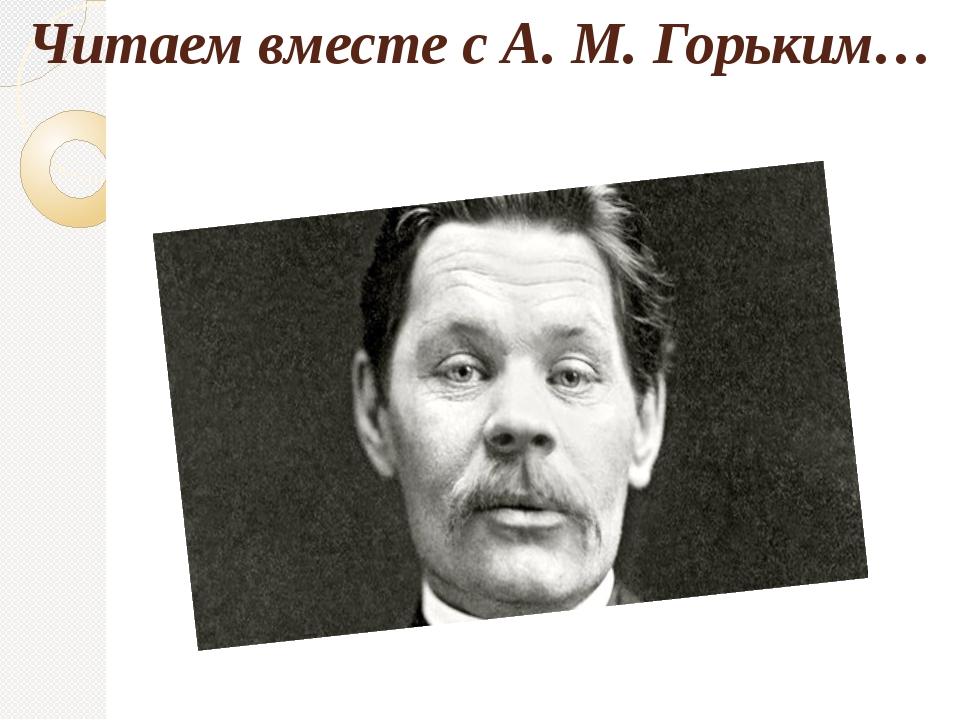 Читаем вместе с А. М. Горьким…