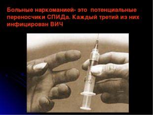 Больные наркоманией- это потенциальные переносчики СПИДа. Каждый третий из ни