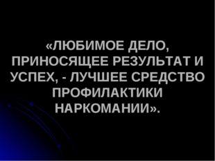 «ЛЮБИМОЕ ДЕЛО, ПРИНОСЯЩЕЕ РЕЗУЛЬТАТ И УСПЕХ, - ЛУЧШЕЕ СРЕДСТВО ПРОФИЛАКТИКИ Н