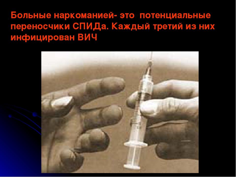 Больные наркоманией- это потенциальные переносчики СПИДа. Каждый третий из ни...