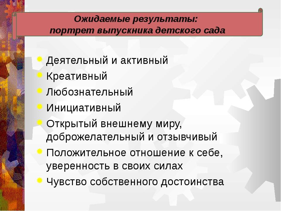 Ожидаемые результаты: портрет выпускника детского сада Деятельный и активный...