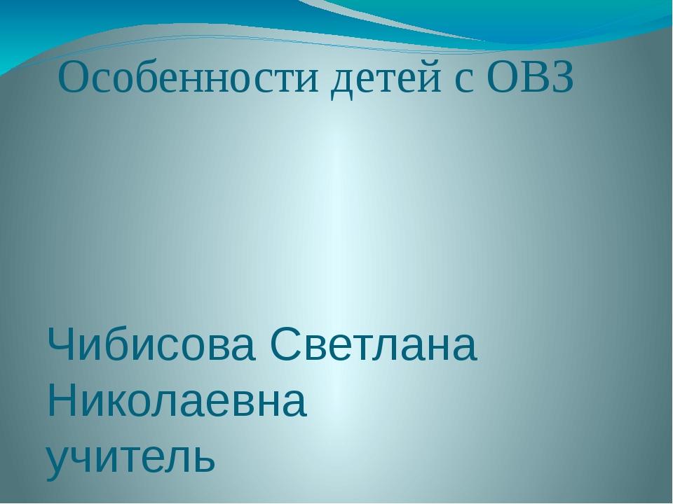 Особенности детей с ОВЗ Чибисова Светлана Николаевна учитель