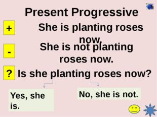 Future Simple She will plant roses tomorrow. + - ? She will not plant roses t