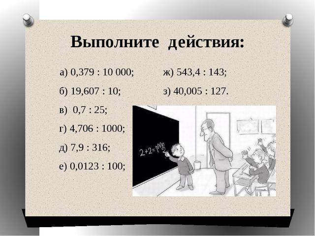 Выполните действия: а) 0,379: 10 000;  ж) 543,4: 143; б) 19,607...
