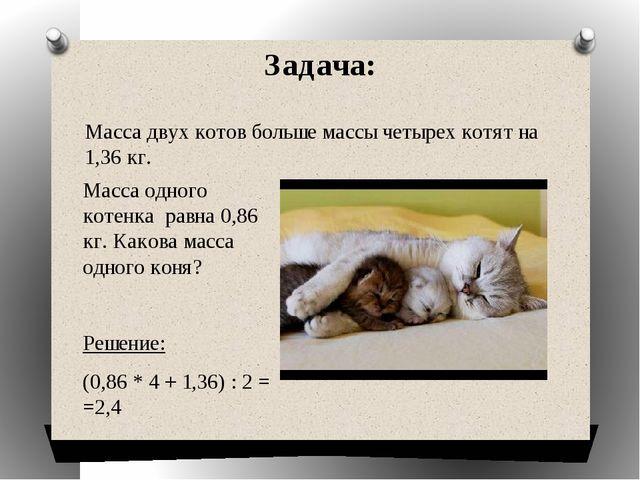 Задача: Масса одного котенка равна 0,86 кг. Какова масса одного коня? Решение...