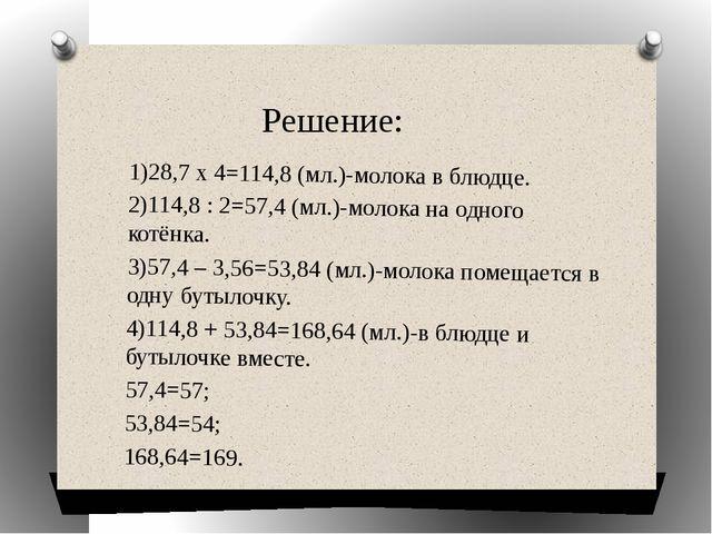 Решение: 1)28,7 x 4=114,8 (мл.)-молока в блюдце. 2)114,8 : 2=57,4 (мл.)-молок...