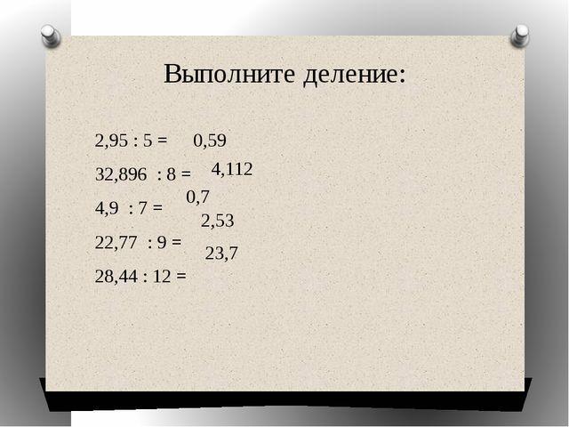 Выполните деление: 2,95 : 5 = 32,896 : 8 = 4,9 : 7 = 22,77 : 9 = 28,44 : 12 =...