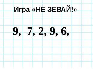 Игра «НЕ ЗЕВАЙ!» 9, 7, 2, 9, 6,