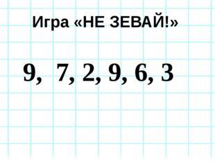 Игра «НЕ ЗЕВАЙ!» 9, 7, 2, 9, 6, 3