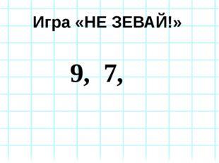 Игра «НЕ ЗЕВАЙ!» 9, 7,