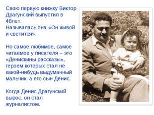 Свою первую книжку Виктор Драгунский выпустил в 48лет. Называлась она «Он жив