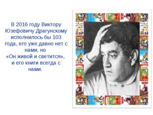 В 2016 году Виктору Юзефовичу Драгунскому исполнилось бы 103 года, его уже да