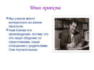 Итог проекта Мы узнали много интересного из жизни писателя. Нам близки его пр