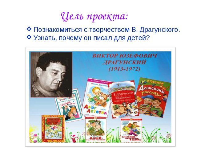 Цель проекта: Познакомиться с творчеством В. Драгунского. Узнать, почему он п...