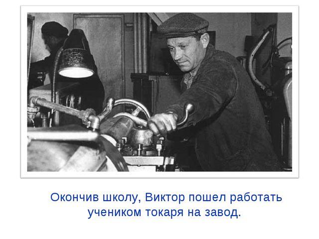 Окончив школу, Виктор пошел работать учеником токаря на завод.