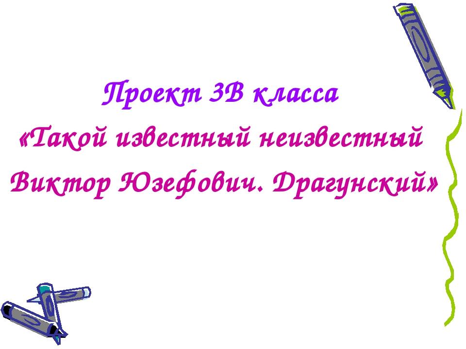 Проект 3В класса «Такой известный неизвестный Виктор Юзефович. Драгунский»