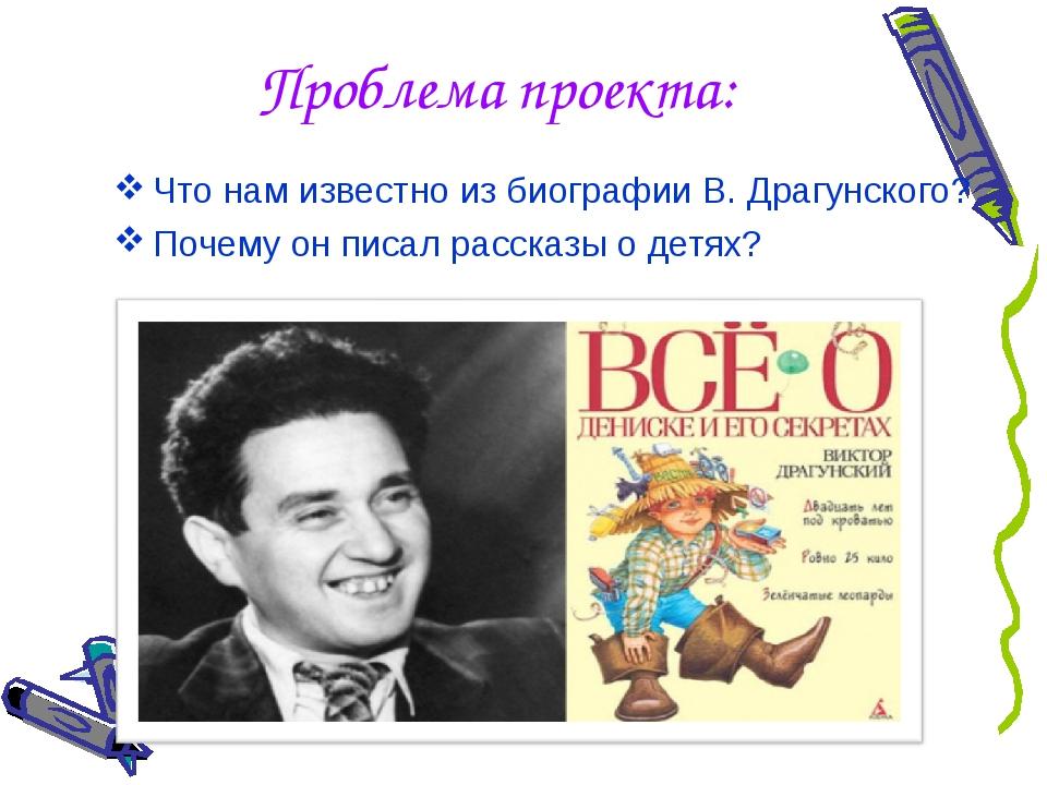 Проблема проекта: Что нам известно из биографии В. Драгунского? Почему он пис...