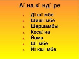 Дүшәмбе Шишәмбе Шаршамбы Кесаҙна Йома Шәмбе Йәкшәмбе Аҙна көндәре