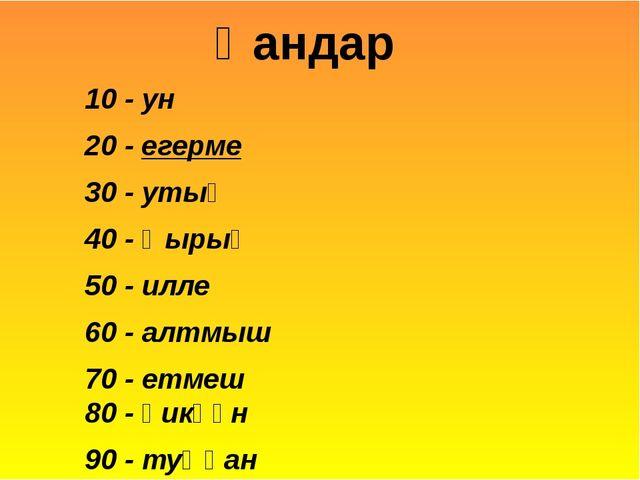 10 - ун 20 - егерме 30 - утыҙ 40 - ҡырыҡ 50 - илле 60 - алтмыш 70 - етмеш 80...