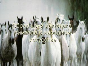 Образ коня как знака-символа в народном искусстве Презентация выполнена учите