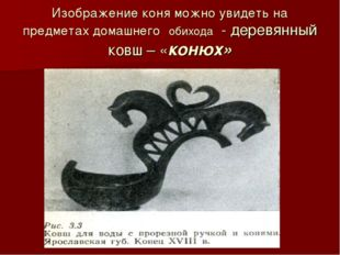 Изображение коня можно увидеть на предметах домашнего обихода - деревянный ко