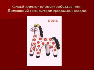 Каждый промысел по-своему изображает коня. Дымковский конь выглядит праздничн