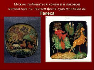 Можно любоваться конем и в лаковой миниатюре на черном фоне художниками из Па