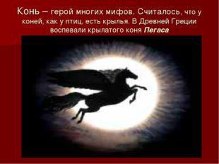 Конь – герой многих мифов. Считалось, что у коней, как у птиц, есть крылья. В