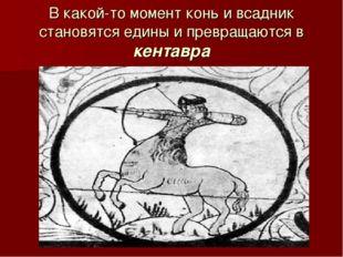 В какой-то момент конь и всадник становятся едины и превращаются в кентавра