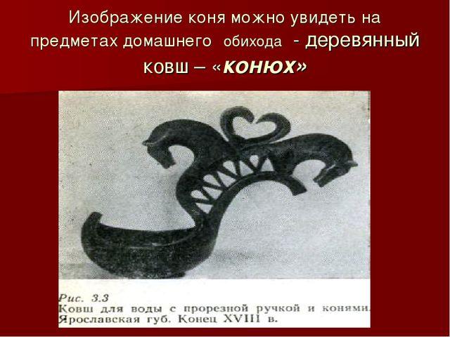 Изображение коня можно увидеть на предметах домашнего обихода - деревянный ко...