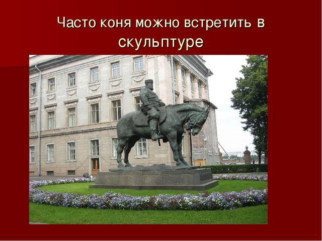 Часто коня можно встретить в скульптуре