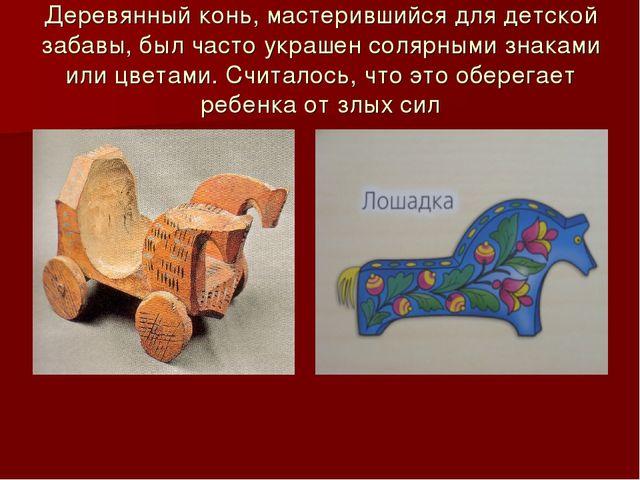 Деревянный конь, мастерившийся для детской забавы, был часто украшен солярным...