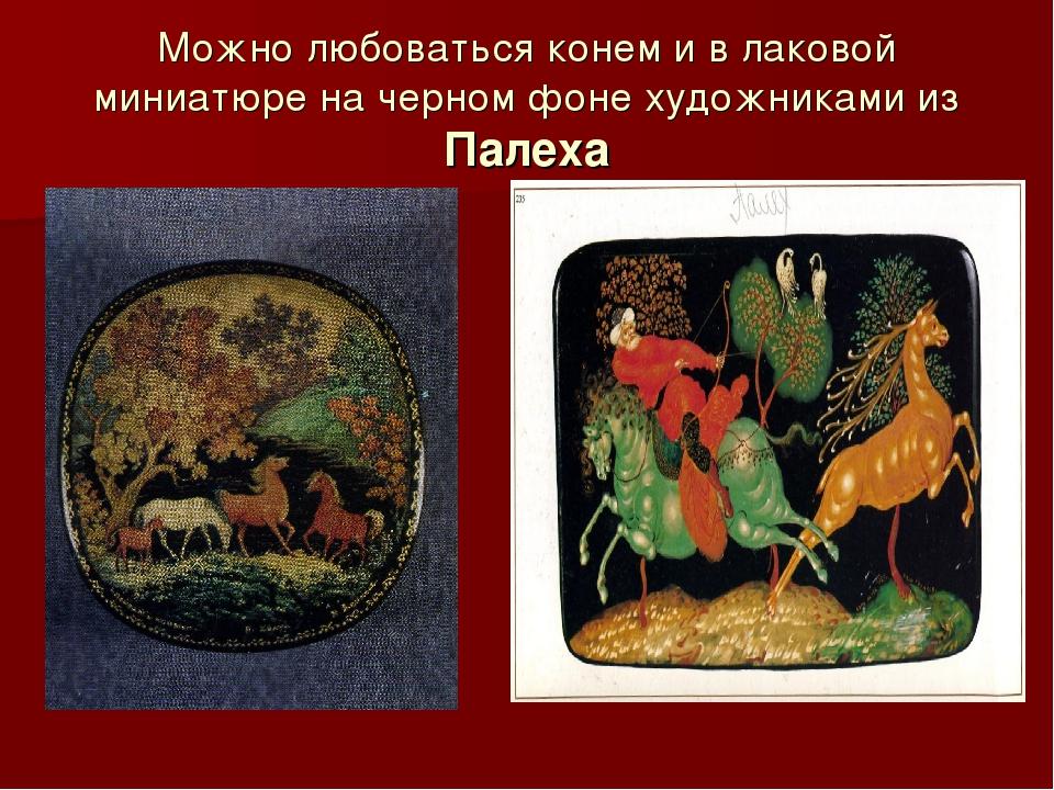 Можно любоваться конем и в лаковой миниатюре на черном фоне художниками из Па...