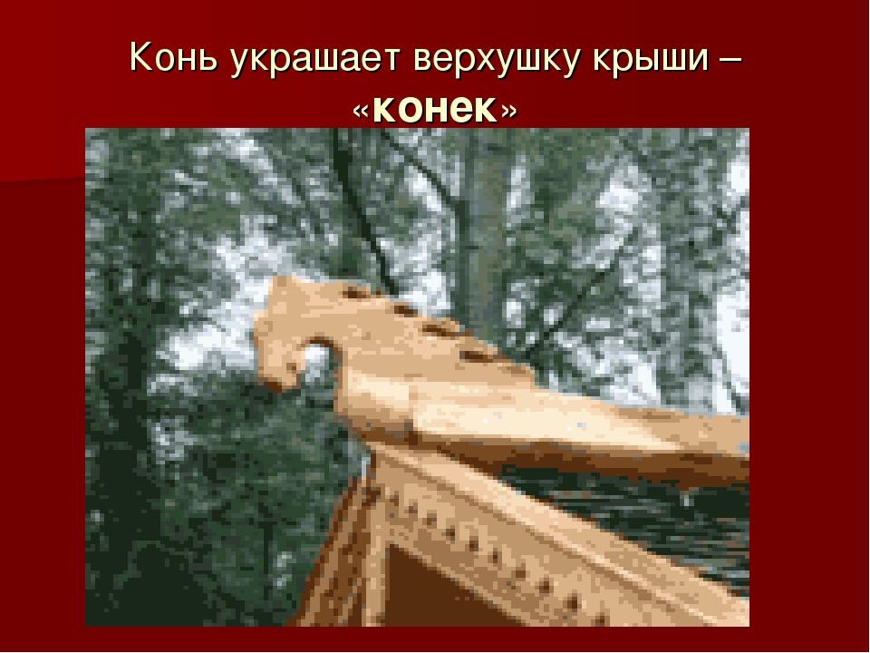 Конь украшает верхушку крыши – «конек»