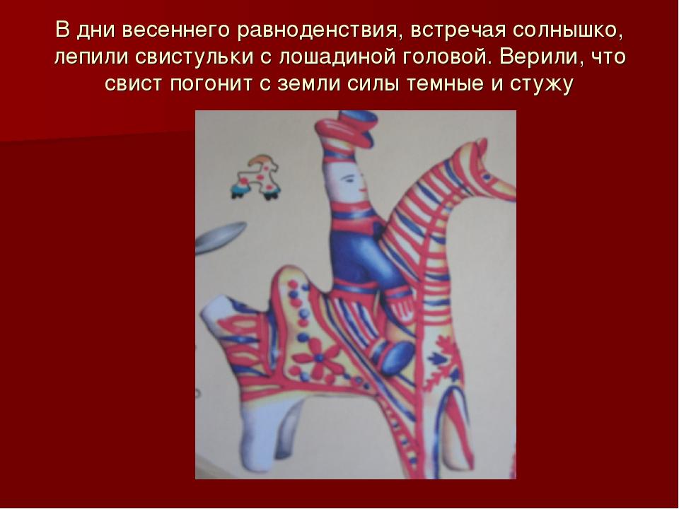 В дни весеннего равноденствия, встречая солнышко, лепили свистульки с лошадин...