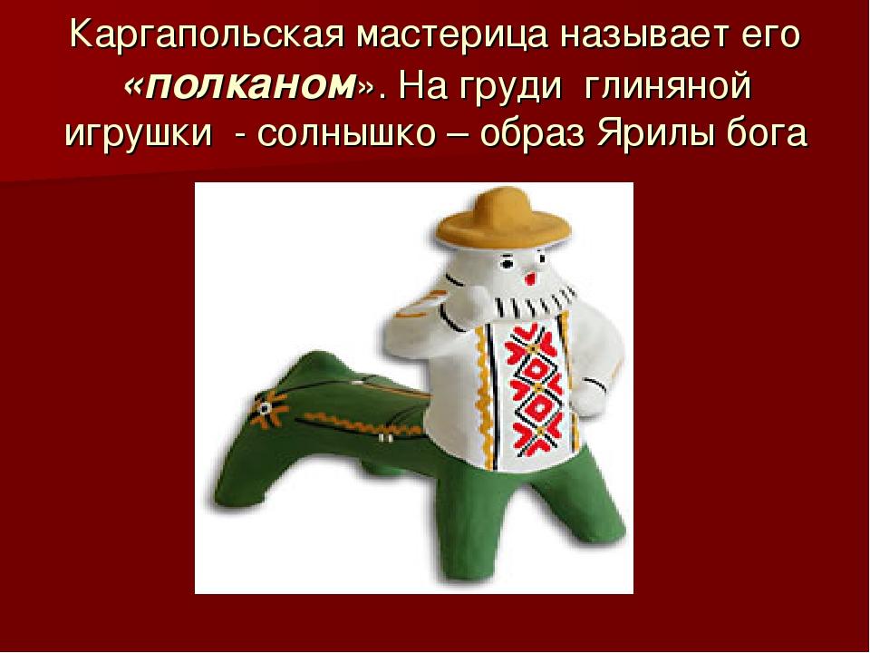 Каргапольская мастерица называет его «полканом». На груди глиняной игрушки -...
