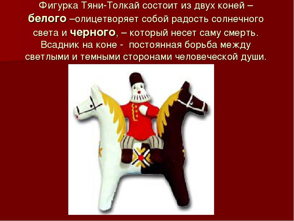 Фигурка Тяни-Толкай состоит из двух коней – белого –олицетворяет собой радост...