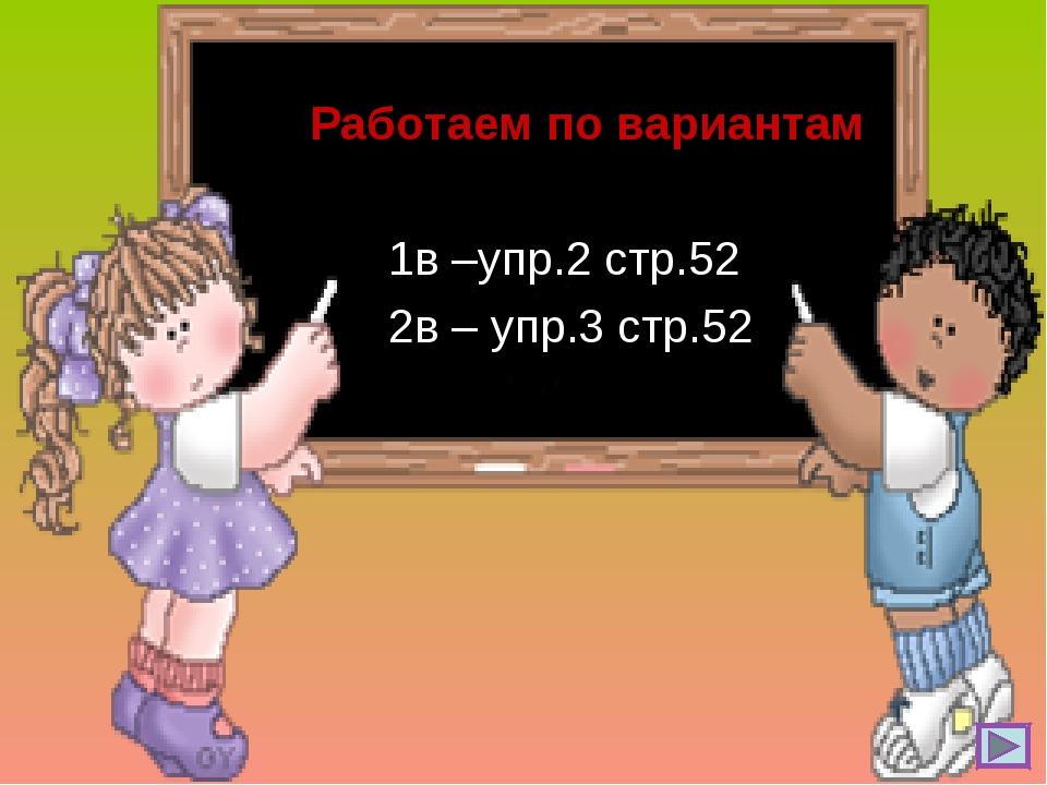 Работаем по вариантам 1в –упр.2 стр.52 2в – упр.3 стр.52