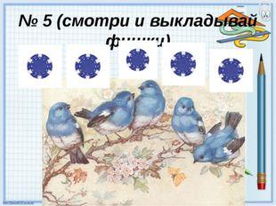 № 5 (смотри и выкладывай фишки)