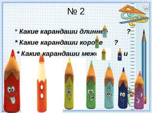 № 2 * Какие карандаши длиннее ? * Какие карандаши короче ? * Какие карандаши