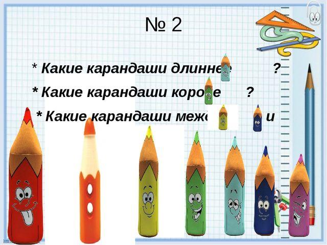 № 2 * Какие карандаши длиннее ? * Какие карандаши короче ? * Какие карандаши...