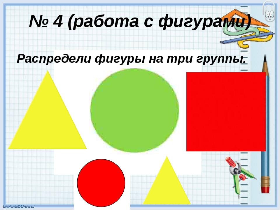 № 4 (работа с фигурами) Распредели фигуры на три группы.