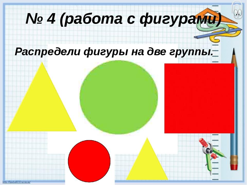 № 4 (работа с фигурами) Распредели фигуры на две группы.